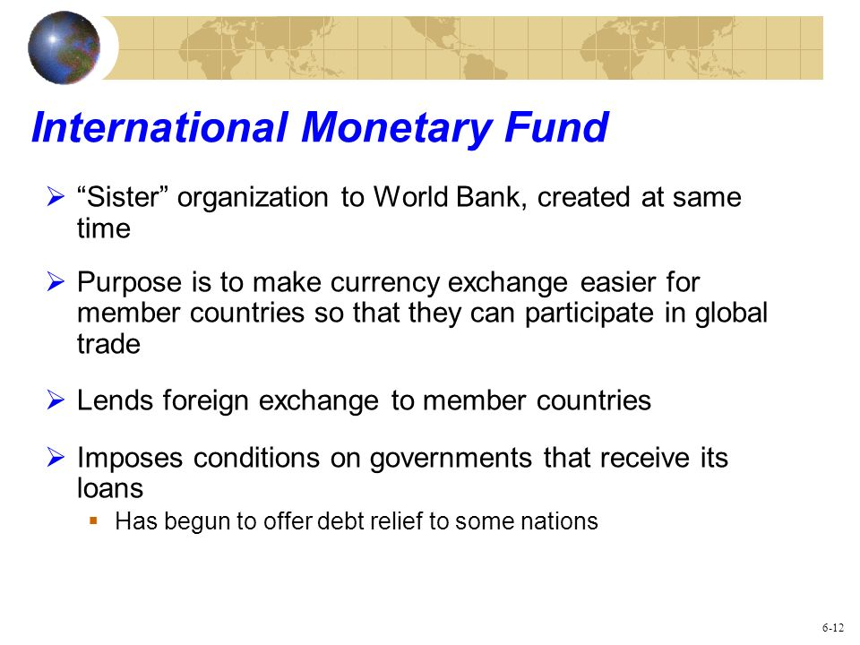 International Monetary Fund Sister organization to World Bank, created at same time Purpose is to make currency exchange easier for member countries s
