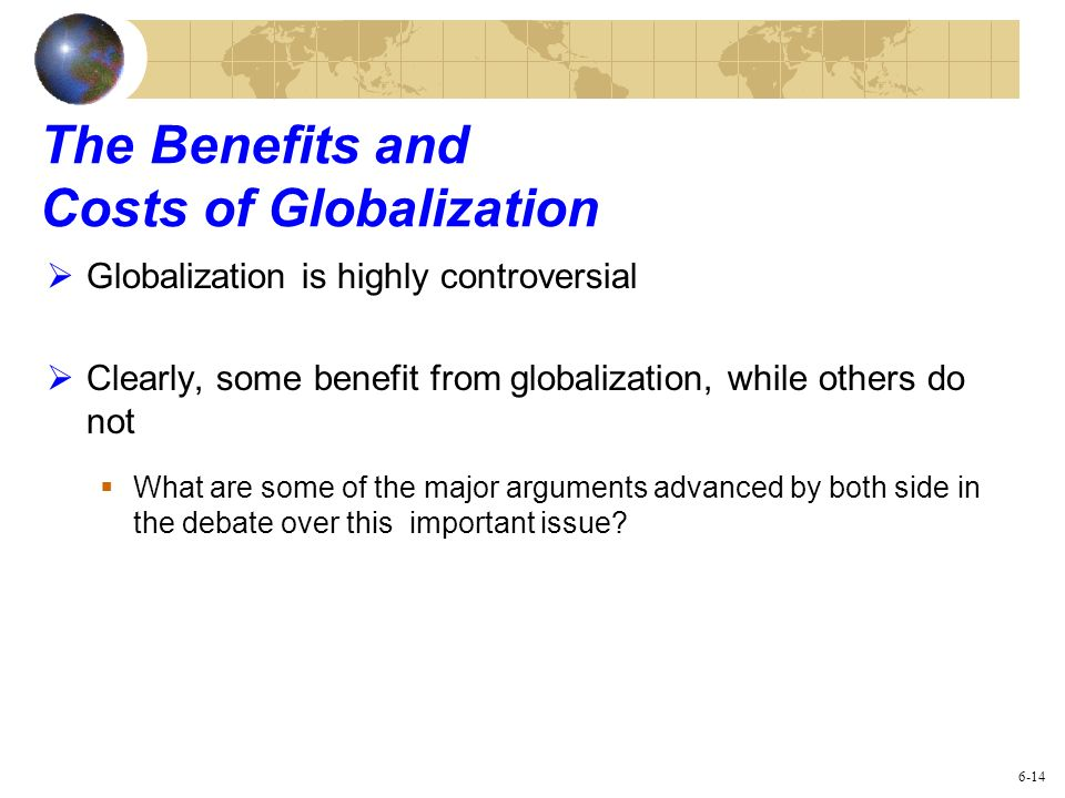 The Benefits and Costs of Globalization Globalization is highly controversial Clearly, some benefit from globalization, while others do not What are s