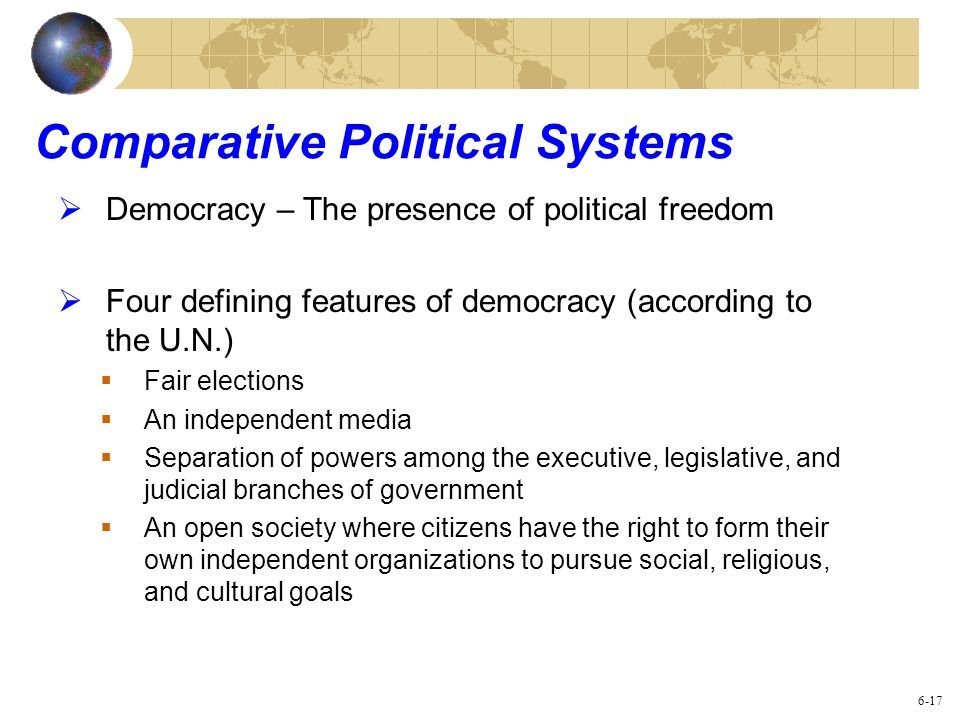 Comparative Political Systems Democracy – The presence of political freedom Four defining features of democracy (according to the U.N.) Fair elections
