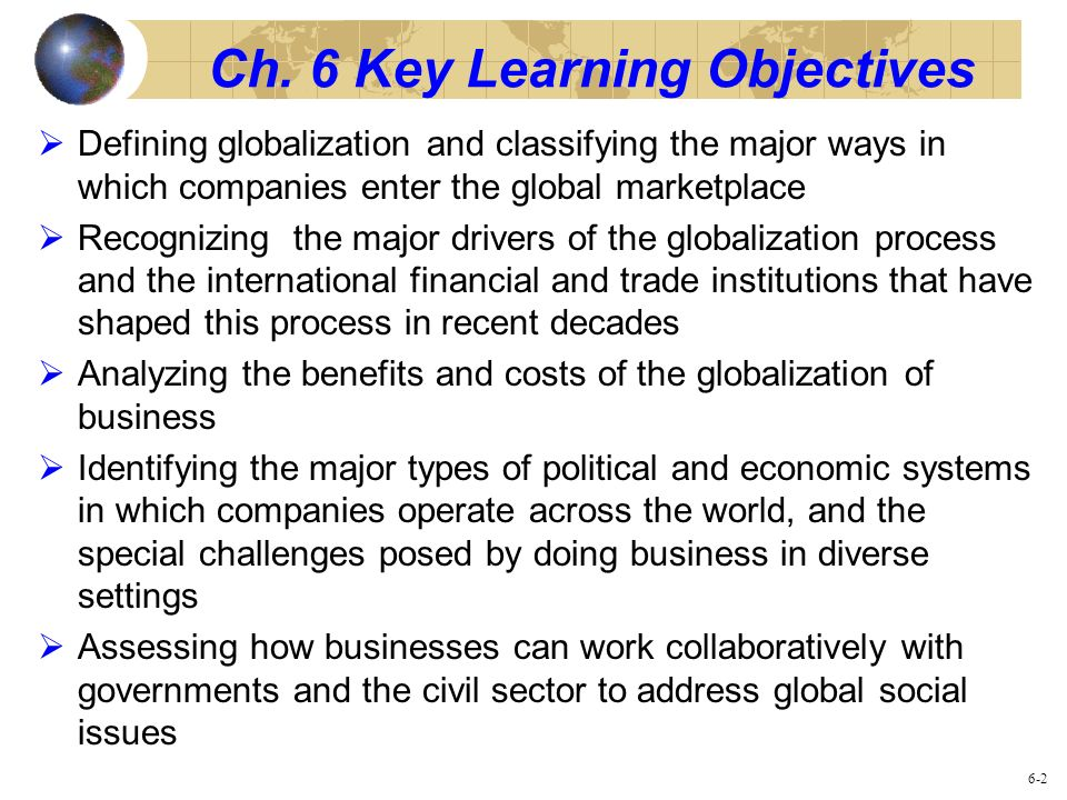 Ch. 6 Key Learning Objectives Defining globalization and classifying the major ways in which companies enter the global marketplace Recognizing the ma
