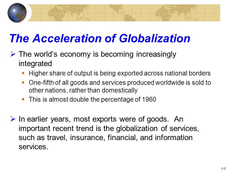 The Acceleration of Globalization The worlds economy is becoming increasingly integrated Higher share of output is being exported across national bord