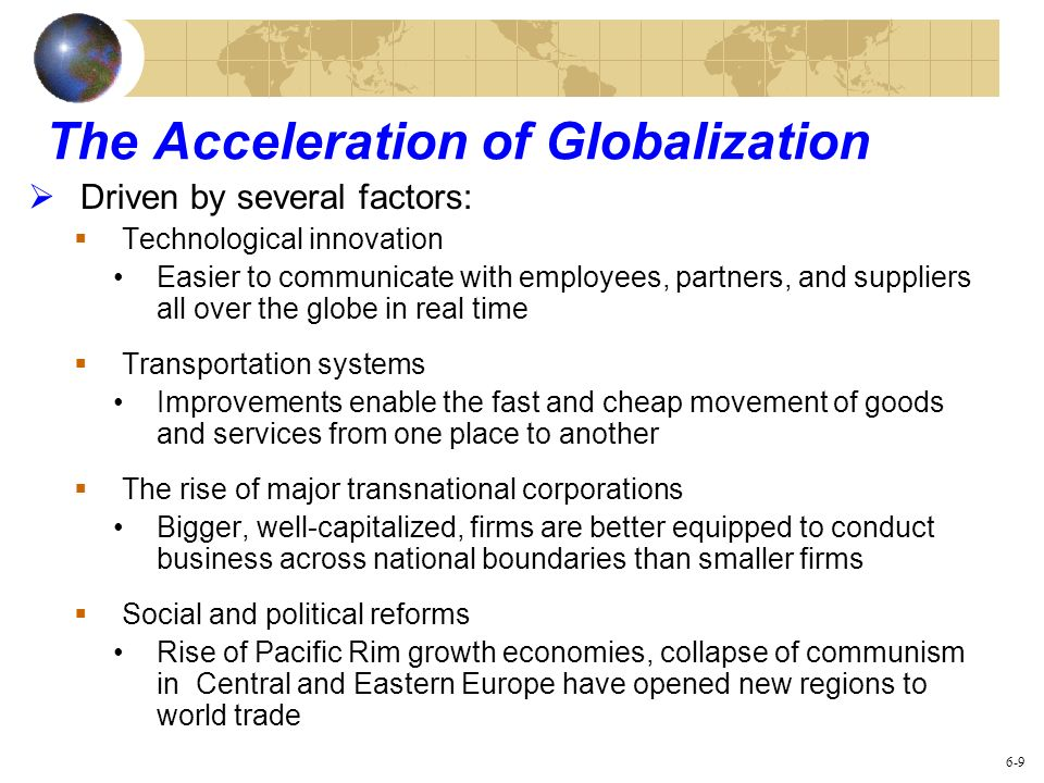 The Acceleration of Globalization Driven by several factors: Technological innovation Easier to communicate with employees, partners, and suppliers al