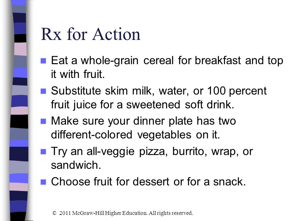 Rx for Action Eat a whole-grain cereal for breakfast and top it with fruit. Substitute skim milk, water, or 100 percent fruit juice for a sweetened so