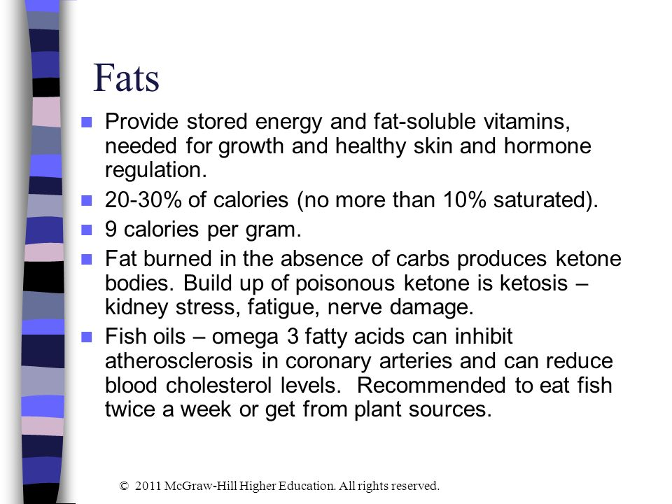 Fats Provide stored energy and fat-soluble vitamins, needed for growth and healthy skin and hormone regulation. 20-30% of calories (no more than 10% s