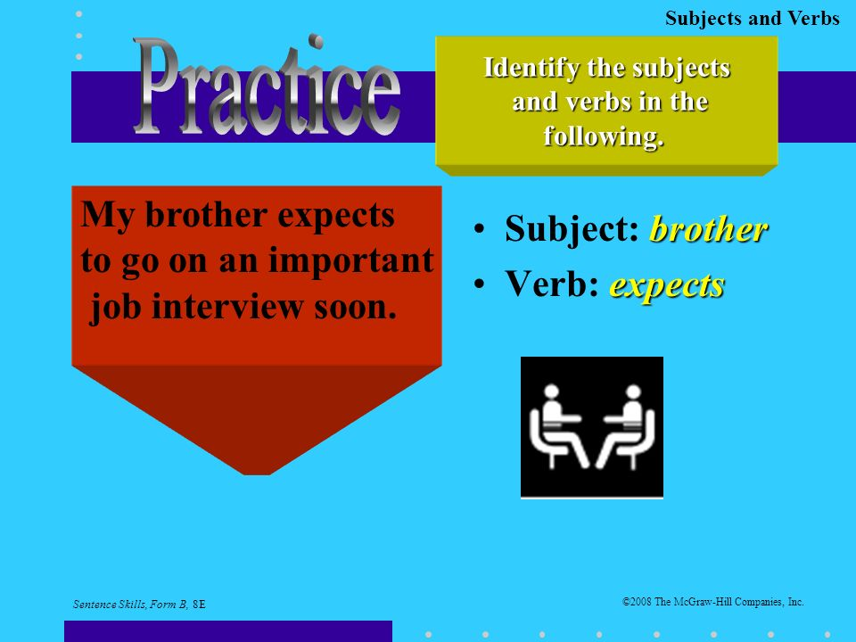 Subjects and Verbs brotherSubject: brother expectsVerb: expects Identify the subjects and verbs in the and verbs in thefollowing.