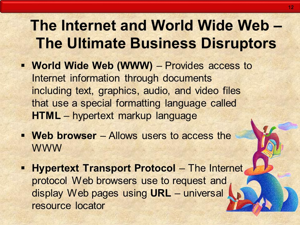 12 The Internet and World Wide Web – The Ultimate Business Disruptors World Wide Web (WWW) – Provides access to Internet information through documents
