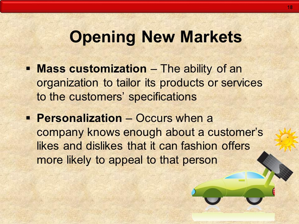 18 Opening New Markets Mass customization – The ability of an organization to tailor its products or services to the customers specifications Personal