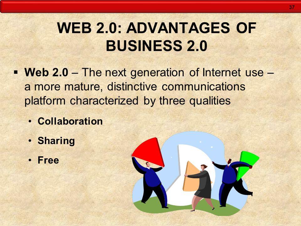 37 WEB 2.0: ADVANTAGES OF BUSINESS 2.0 Web 2.0 – The next generation of Internet use – a more mature, distinctive communications platform characterize