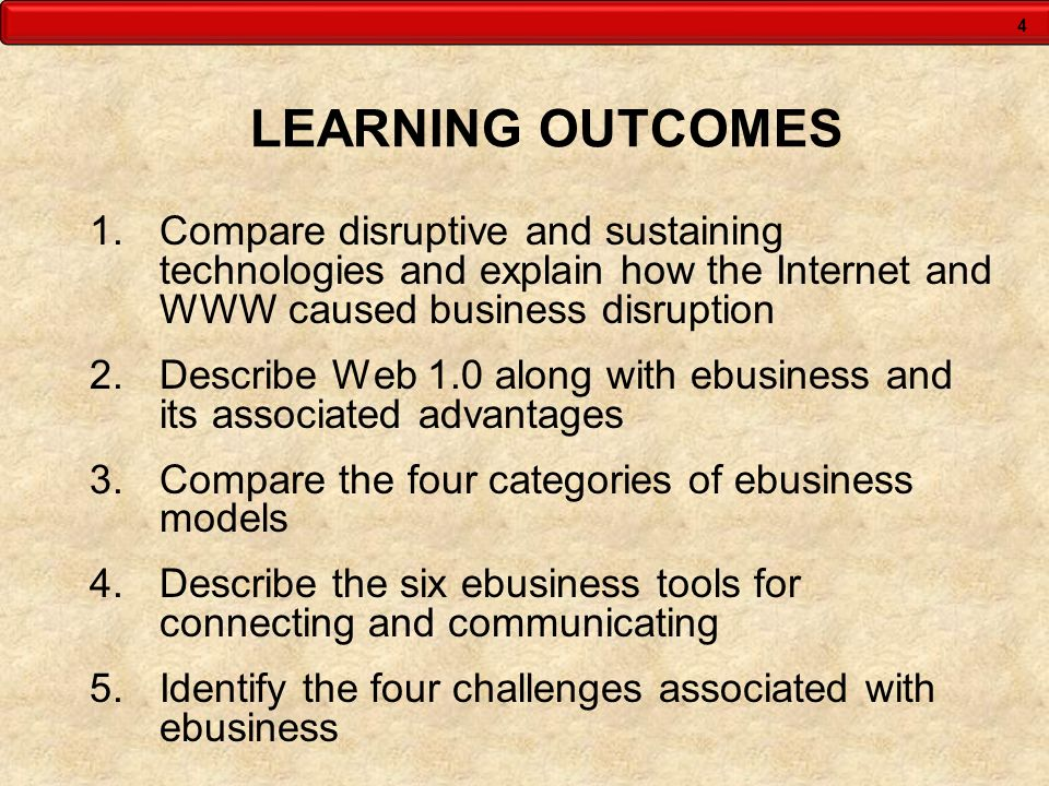 4 LEARNING OUTCOMES 1.Compare disruptive and sustaining technologies and explain how the Internet and WWW caused business disruption 2.Describe Web 1.