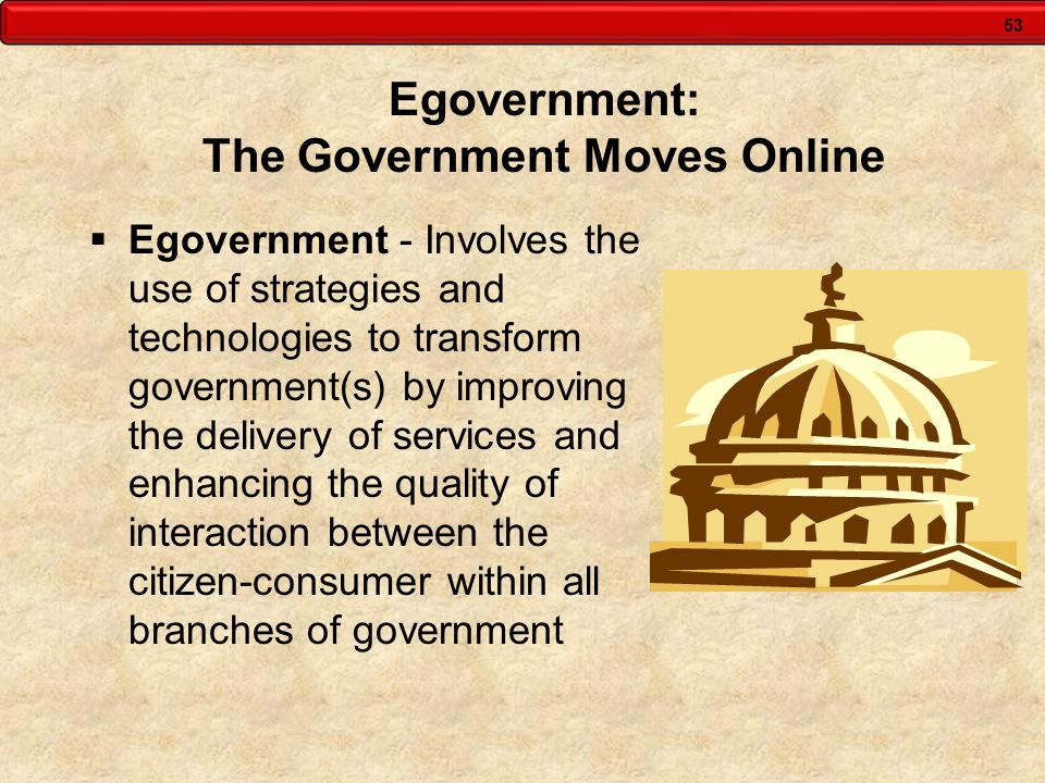 53 Egovernment: The Government Moves Online Egovernment - Involves the use of strategies and technologies to transform government(s) by improving the