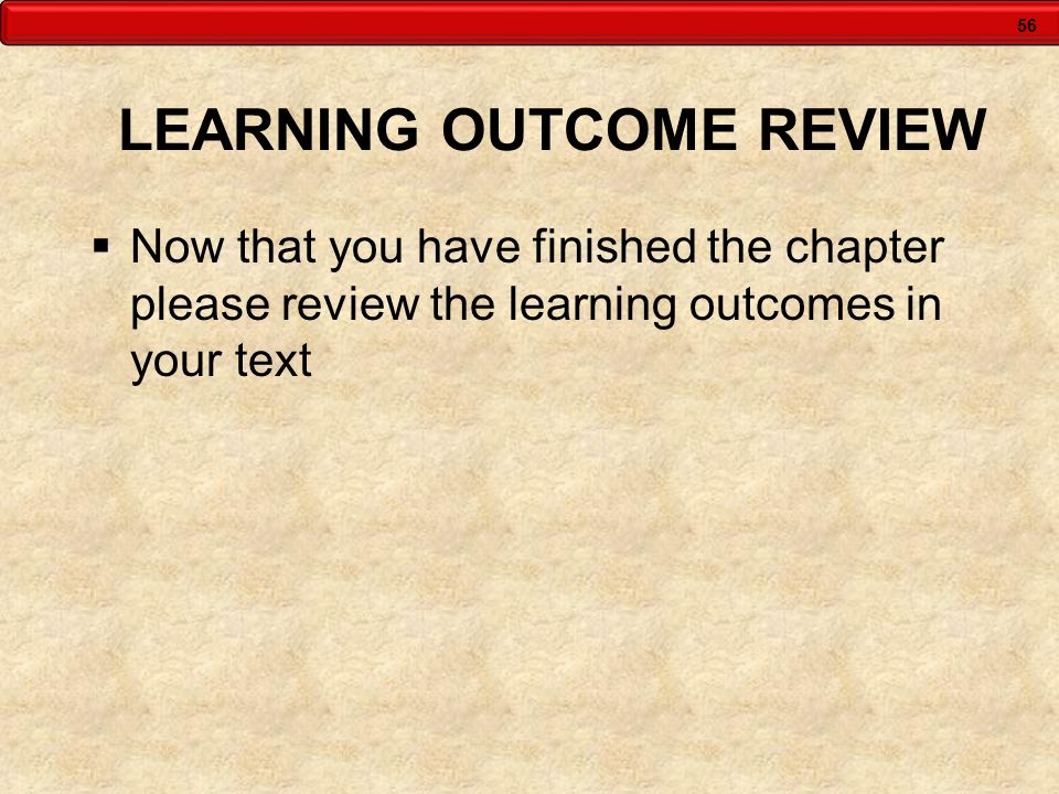 56 LEARNING OUTCOME REVIEW Now that you have finished the chapter please review the learning outcomes in your text