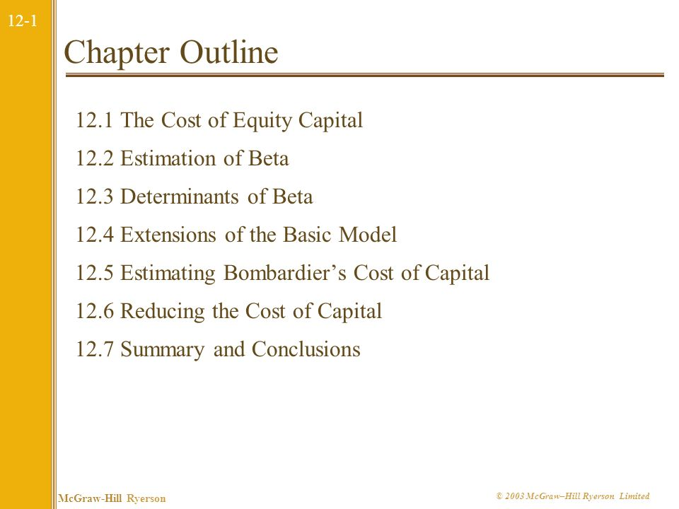 12-1 McGraw-Hill Ryerson © 2003 McGraw–Hill Ryerson Limited Chapter Outline 12.1 The Cost of Equity Capital 12.2 Estimation of Beta 12.3 Determinants of Beta 12.4 Extensions of the Basic Model 12.5 Estimating Bombardiers Cost of Capital 12.6 Reducing the Cost of Capital 12.7 Summary and Conclusions