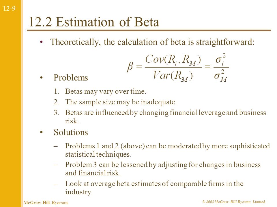 12-9 McGraw-Hill Ryerson © 2003 McGraw–Hill Ryerson Limited 12.2 Estimation of Beta Theoretically, the calculation of beta is straightforward: Problems 1.Betas may vary over time.