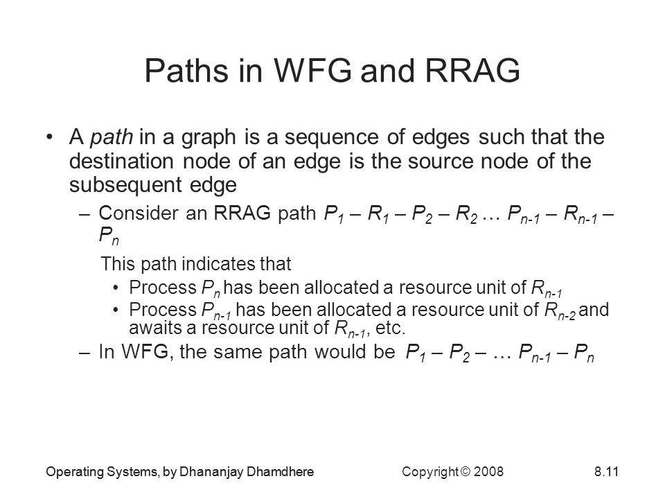 Operating Systems, by Dhananjay Dhamdhere Copyright © 20088.11 Paths in WFG and RRAG A path in a graph is a sequence of edges such that the destination node of an edge is the source node of the subsequent edge –Consider an RRAG path P 1 – R 1 – P 2 – R 2 … P n-1 – R n-1 – P n This path indicates that Process P n has been allocated a resource unit of R n-1 Process P n-1 has been allocated a resource unit of R n-2 and awaits a resource unit of R n-1, etc.