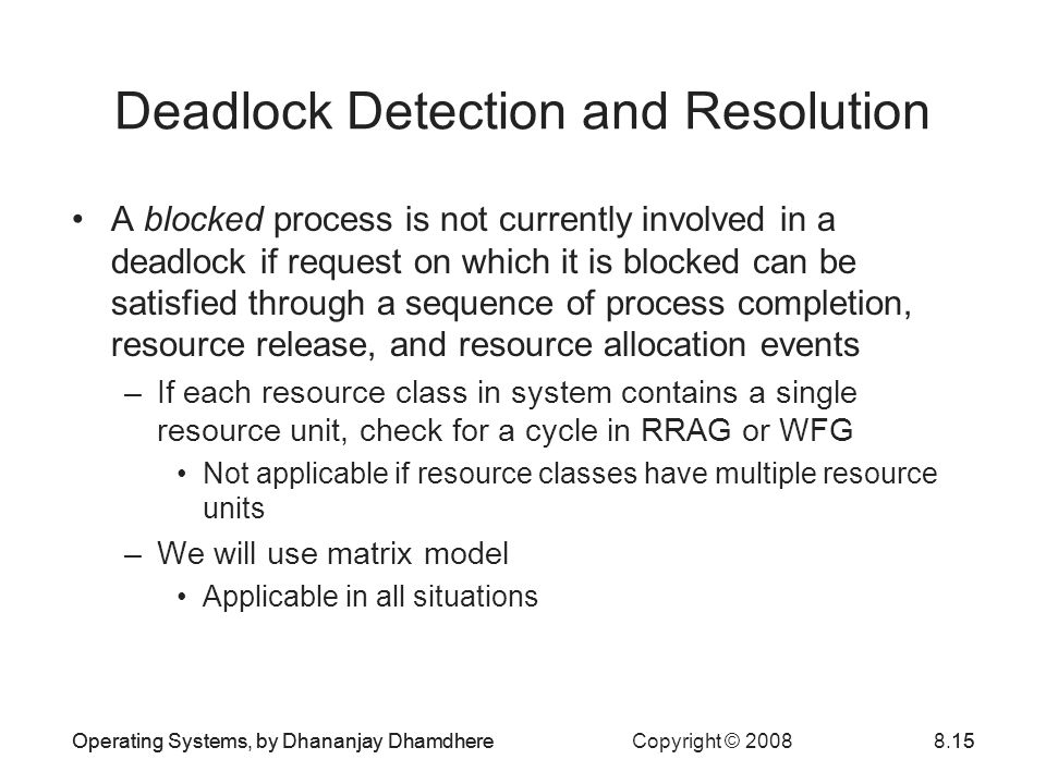 Operating Systems, by Dhananjay Dhamdhere Copyright © 20088.15Operating Systems, by Dhananjay Dhamdhere15 Deadlock Detection and Resolution A blocked process is not currently involved in a deadlock if request on which it is blocked can be satisfied through a sequence of process completion, resource release, and resource allocation events –If each resource class in system contains a single resource unit, check for a cycle in RRAG or WFG Not applicable if resource classes have multiple resource units –We will use matrix model Applicable in all situations