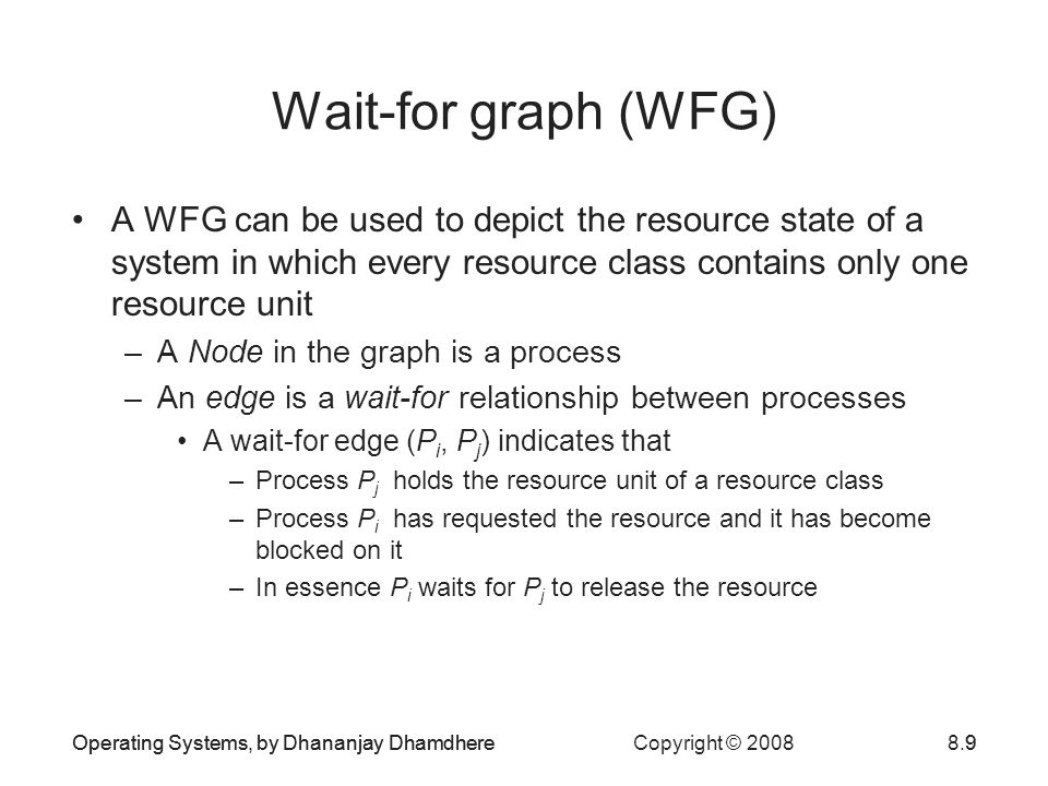 Operating Systems, by Dhananjay Dhamdhere Copyright © 20088.9 Wait-for graph (WFG) A WFG can be used to depict the resource state of a system in which every resource class contains only one resource unit –A Node in the graph is a process –An edge is a wait-for relationship between processes A wait-for edge (P i, P j ) indicates that –Process P j holds the resource unit of a resource class –Process P i has requested the resource and it has become blocked on it –In essence P i waits for P j to release the resource Operating Systems, by Dhananjay Dhamdhere9