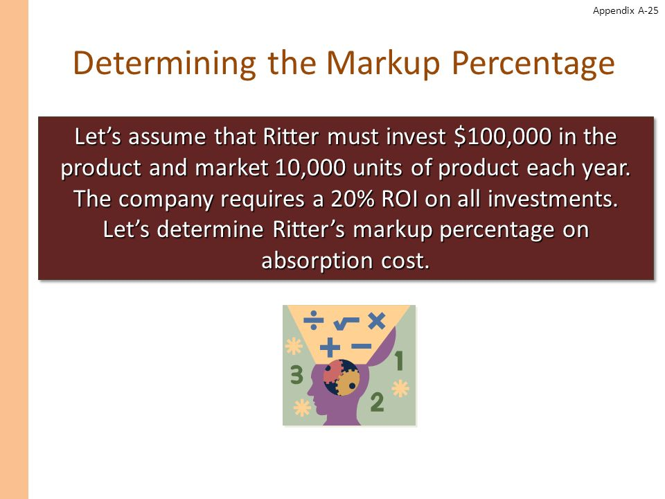 Appendix A-25 Determining the Markup Percentage Lets assume that Ritter must invest $100,000 in the product and market 10,000 units of product each ye