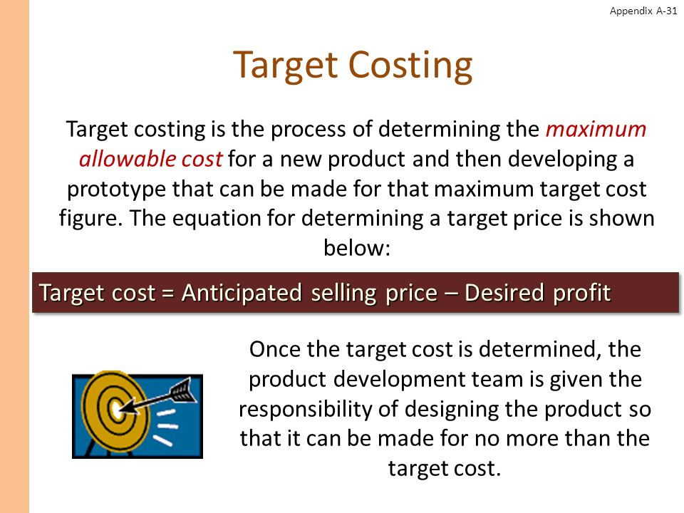 Appendix A-31 Target Costing Target costing is the process of determining the maximum allowable cost for a new product and then developing a prototype