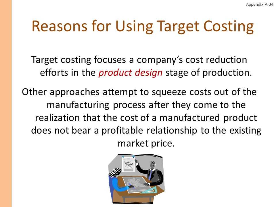 Appendix A-34 Reasons for Using Target Costing Target costing focuses a companys cost reduction efforts in the product design stage of production. Oth