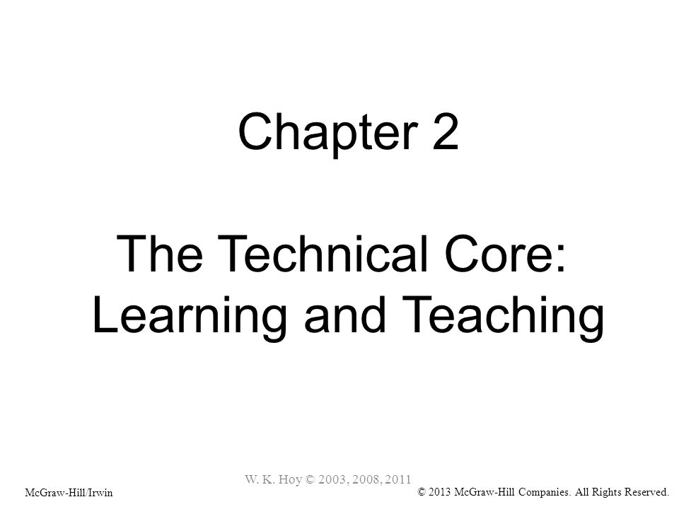 Chapter 2 The Technical Core: Learning and Teaching McGraw-Hill/Irwin © 2013 McGraw-Hill Companies. All Rights Reserved. W. K. Hoy © 2003, 2008, 2011