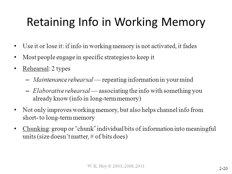 2-20 Retaining Info in Working Memory Use it or lose it: if info in working memory is not activated, it fades Most people engage in specific strategie