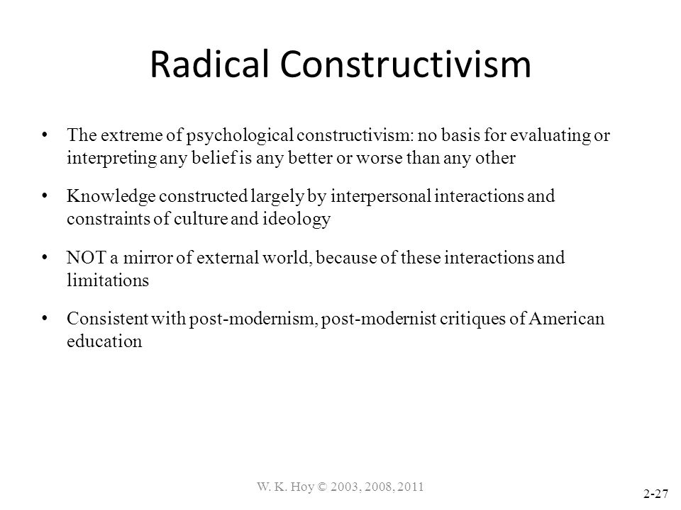 2-27 Radical Constructivism The extreme of psychological constructivism: no basis for evaluating or interpreting any belief is any better or worse tha