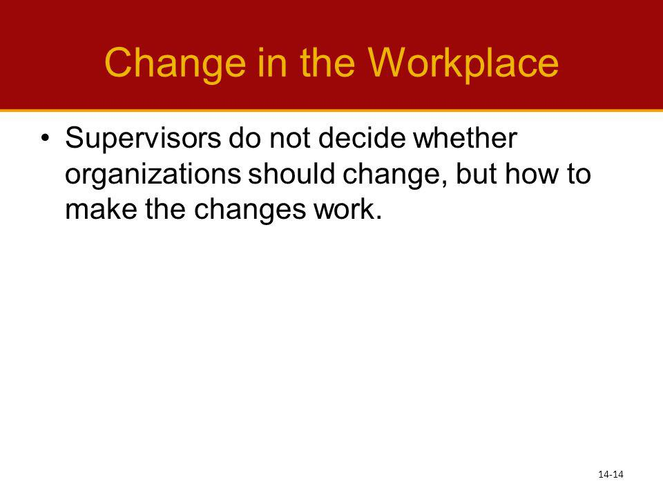 Change in the Workplace Supervisors do not decide whether organizations should change, but how to make the changes work. 14-14