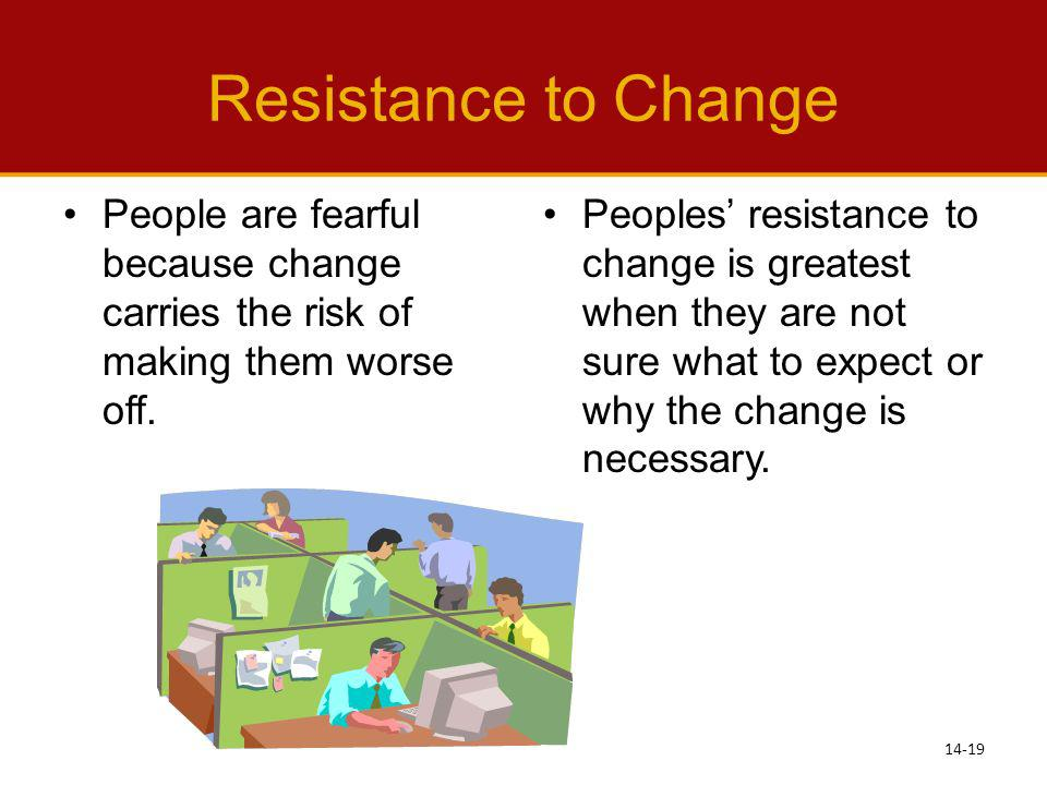 Resistance to Change People are fearful because change carries the risk of making them worse off. Peoples resistance to change is greatest when they a