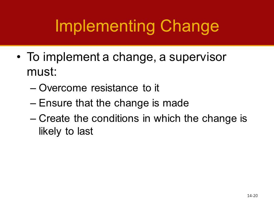 Implementing Change To implement a change, a supervisor must: –Overcome resistance to it –Ensure that the change is made –Create the conditions in whi