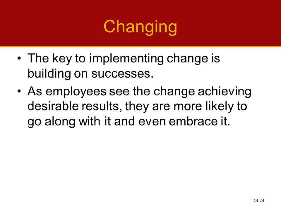 Changing The key to implementing change is building on successes. As employees see the change achieving desirable results, they are more likely to go