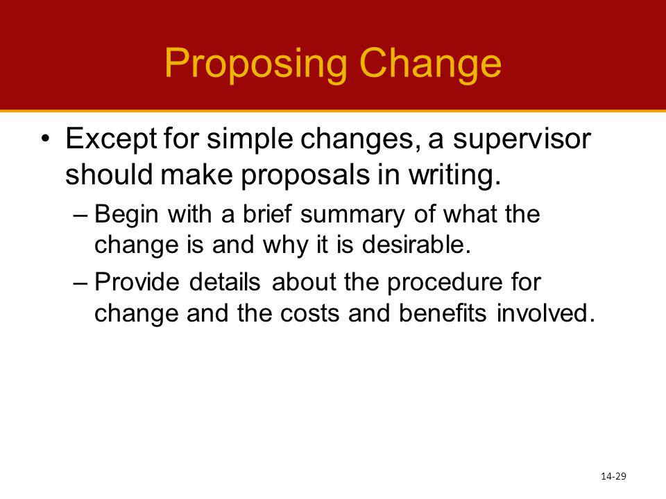 Proposing Change Except for simple changes, a supervisor should make proposals in writing. –Begin with a brief summary of what the change is and why i