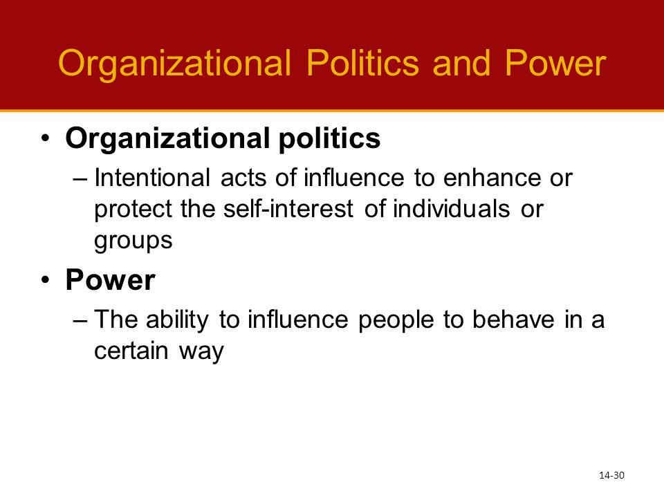 Organizational Politics and Power Organizational politics –Intentional acts of influence to enhance or protect the self-interest of individuals or gro
