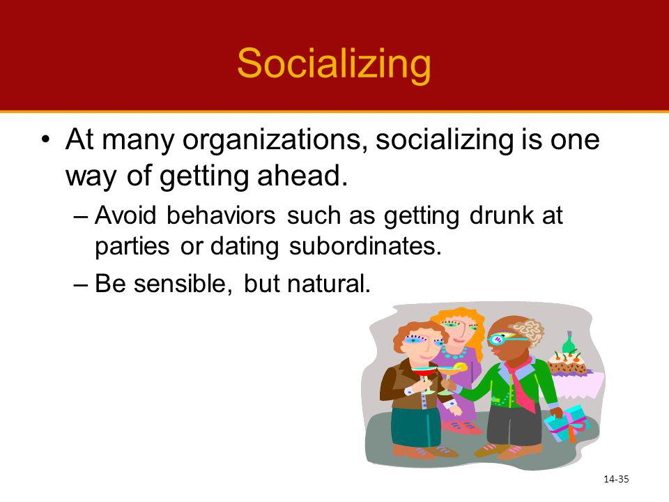Socializing At many organizations, socializing is one way of getting ahead. –Avoid behaviors such as getting drunk at parties or dating subordinates.