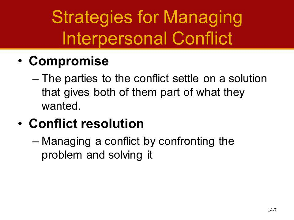 Strategies for Managing Interpersonal Conflict Compromise –The parties to the conflict settle on a solution that gives both of them part of what they