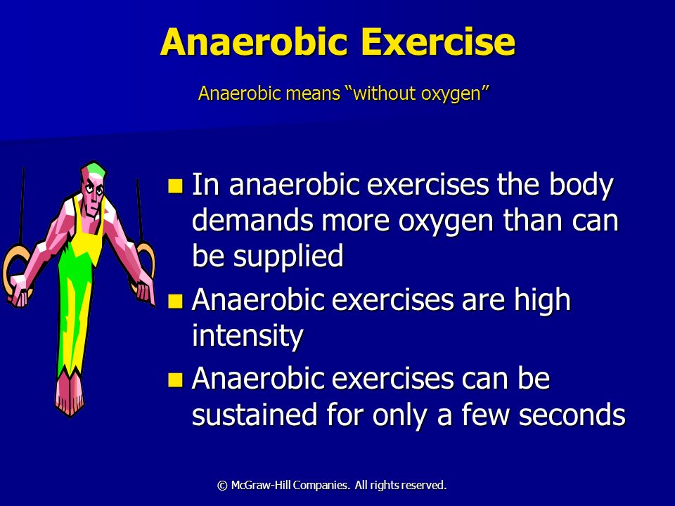 © McGraw-Hill Companies. All rights reserved. Anaerobic Exercise Anaerobic means without oxygen In anaerobic exercises the body demands more oxygen th