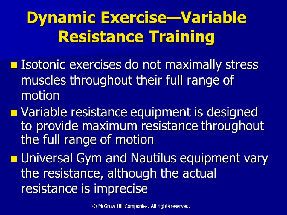 © McGraw-Hill Companies. All rights reserved. Dynamic ExerciseVariable Resistance Training Isotonic exercises do not maximally stress muscles througho