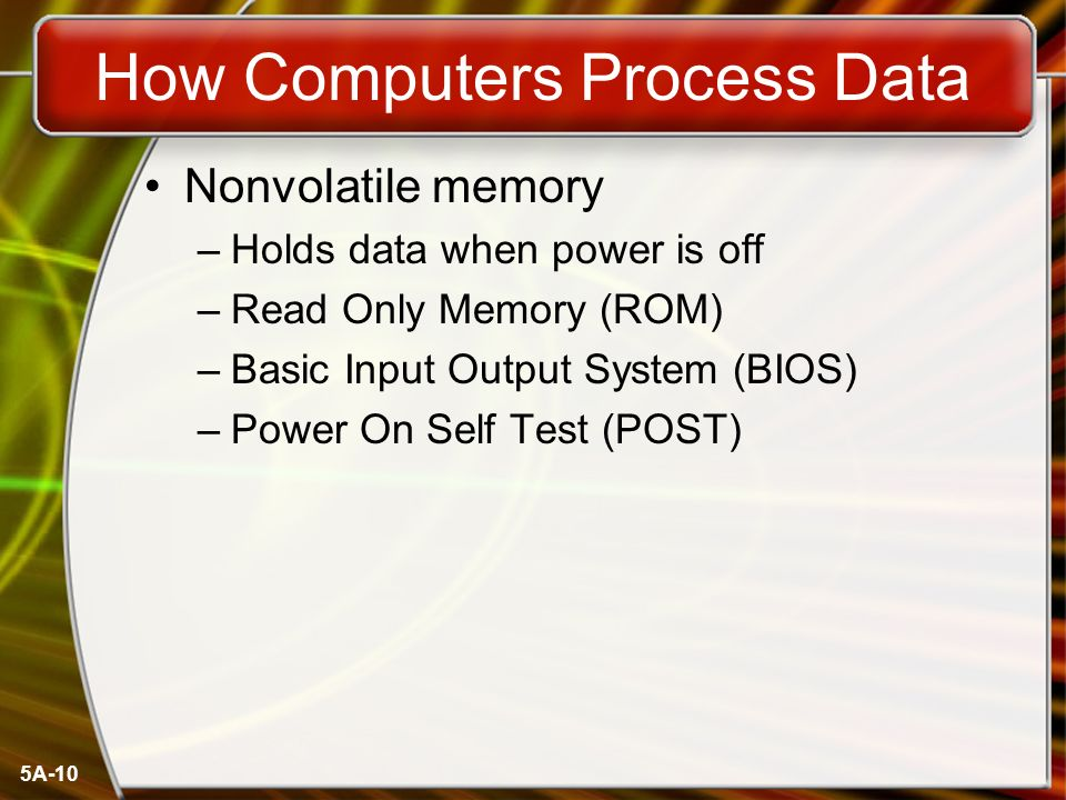 5A-10 How Computers Process Data Nonvolatile memory –Holds data when power is off –Read Only Memory (ROM) –Basic Input Output System (BIOS) –Power On