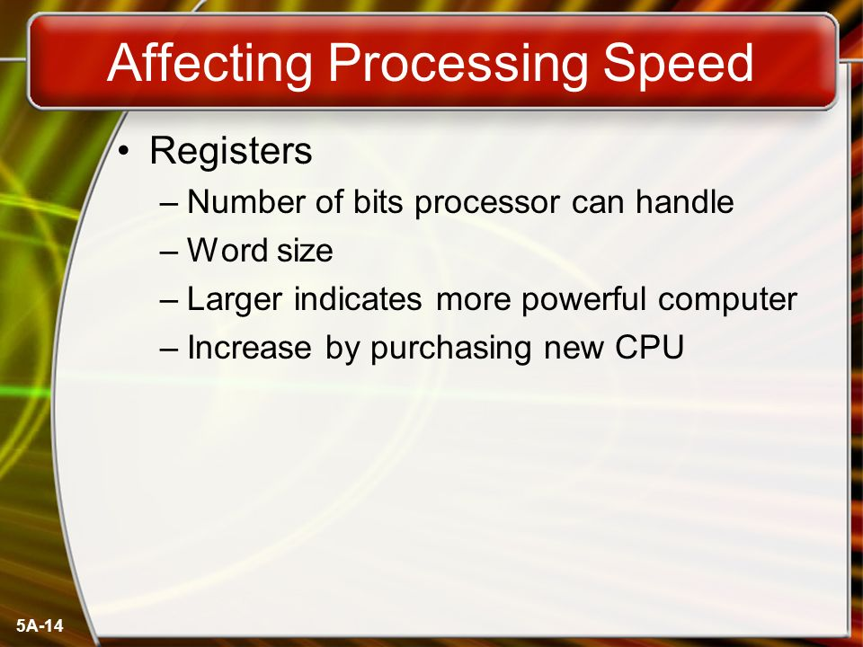 5A-14 Affecting Processing Speed Registers –Number of bits processor can handle –Word size –Larger indicates more powerful computer –Increase by purch