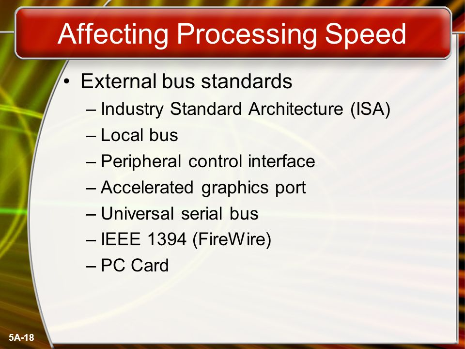 5A-18 Affecting Processing Speed External bus standards –Industry Standard Architecture (ISA) –Local bus –Peripheral control interface –Accelerated graphics port –Universal serial bus –IEEE 1394 (FireWire) –PC Card
