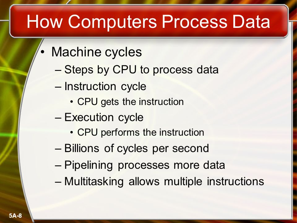 5A-8 How Computers Process Data Machine cycles –Steps by CPU to process data –Instruction cycle CPU gets the instruction –Execution cycle CPU performs the instruction –Billions of cycles per second –Pipelining processes more data –Multitasking allows multiple instructions