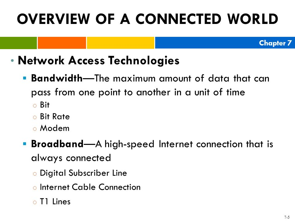Chapter 7 7-5 OVERVIEW OF A CONNECTED WORLD Network Access Technologies BandwidthThe maximum amount of data that can pass from one point to another in