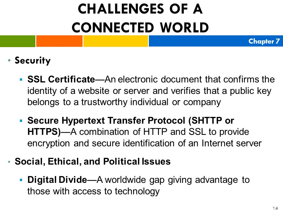 Chapter 7 7-9 CHALLENGES OF A CONNECTED WORLD Security SSL Certificate An electronic document that confirms the identity of a website or server and ve
