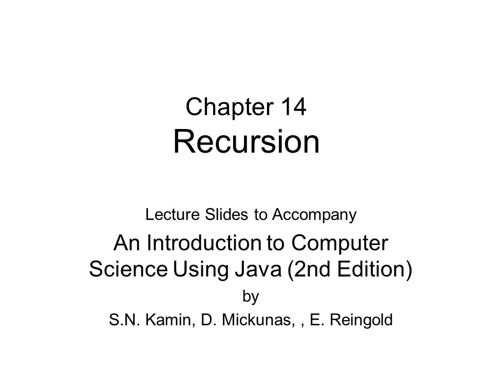 Chapter 14 Recursion Lecture Slides to Accompany An Introduction to Computer Science Using Java (2nd Edition) by S.N.