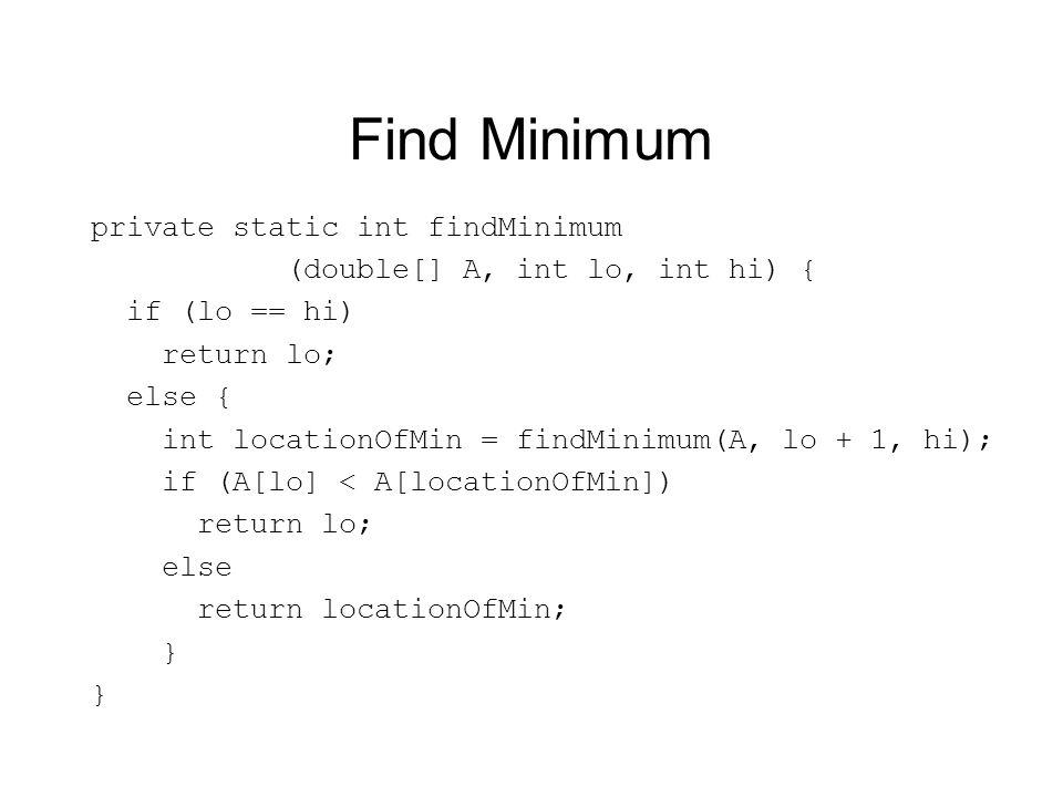Find Minimum private static int findMinimum (double[] A, int lo, int hi) { if (lo == hi) return lo; else { int locationOfMin = findMinimum(A, lo + 1, hi); if (A[lo] < A[locationOfMin]) return lo; else return locationOfMin; }