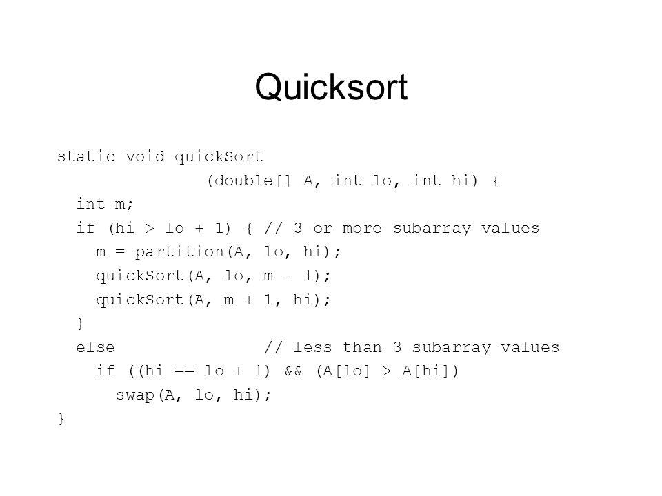 Quicksort static void quickSort (double[] A, int lo, int hi) { int m; if (hi > lo + 1) { // 3 or more subarray values m = partition(A, lo, hi); quickSort(A, lo, m – 1); quickSort(A, m + 1, hi); } else // less than 3 subarray values if ((hi == lo + 1) && (A[lo] > A[hi]) swap(A, lo, hi); }