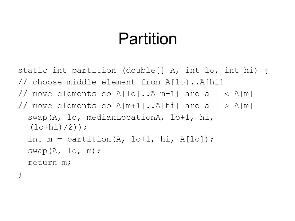 Partition static int partition (double[] A, int lo, int hi) { // choose middle element from A[lo}..A[hi] // move elements so A[lo]..A[m-1] are all < A[m] // move elements so A[m+1]..A[hi] are all > A[m] swap(A, lo, medianLocationA, lo+1, hi, (lo+hi)/2)); int m = partition(A, lo+1, hi, A[lo]); swap(A, lo, m); return m; }