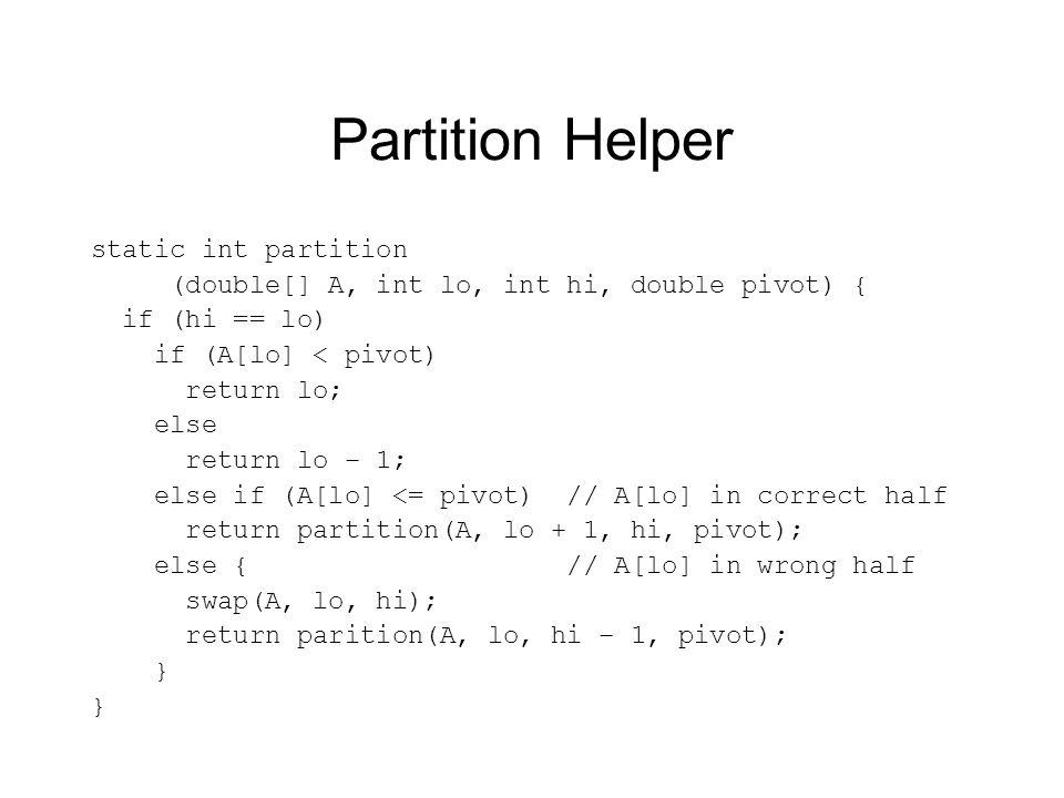 Partition Helper static int partition (double[] A, int lo, int hi, double pivot) { if (hi == lo) if (A[lo] < pivot) return lo; else return lo – 1; else if (A[lo] <= pivot) // A[lo] in correct half return partition(A, lo + 1, hi, pivot); else { // A[lo] in wrong half swap(A, lo, hi); return parition(A, lo, hi – 1, pivot); }