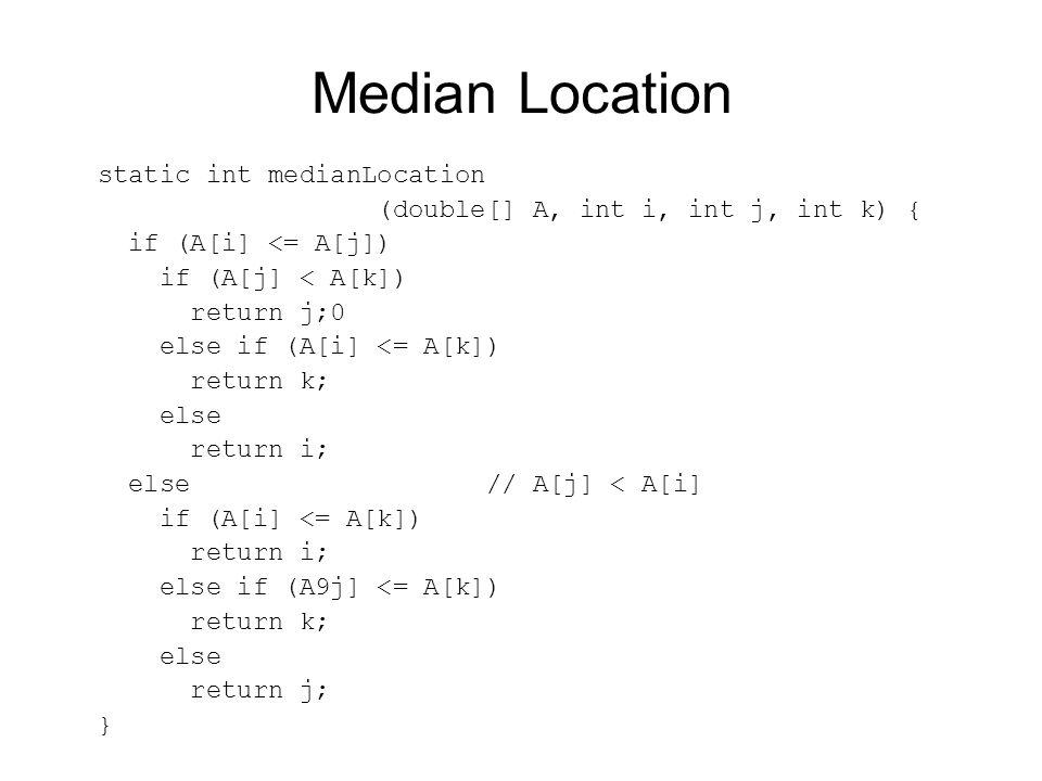 Median Location static int medianLocation (double[] A, int i, int j, int k) { if (A[i] <= A[j]) if (A[j] < A[k]) return j;0 else if (A[i] <= A[k]) return k; else return i; else // A[j] < A[i] if (A[i] <= A[k]) return i; else if (A9j] <= A[k]) return k; else return j; }