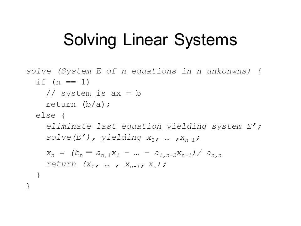 Solving Linear Systems solve (System E of n equations in n unkonwns) { if (n == 1) // system is ax = b return (b/a); else { eliminate last equation yielding system E; solve(E), yielding x 1, …,x n-1 ; x n = (b n – a n,1 x 1 - … - a 1,n-2 x n-1 )/ a n,n return (x 1, …, x n-1, x n ); }