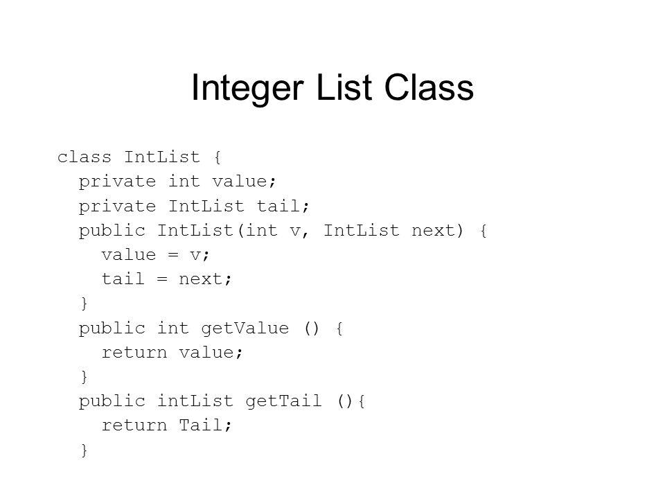 Integer List Class class IntList { private int value; private IntList tail; public IntList(int v, IntList next) { value = v; tail = next; } public int getValue () { return value; } public intList getTail (){ return Tail; }